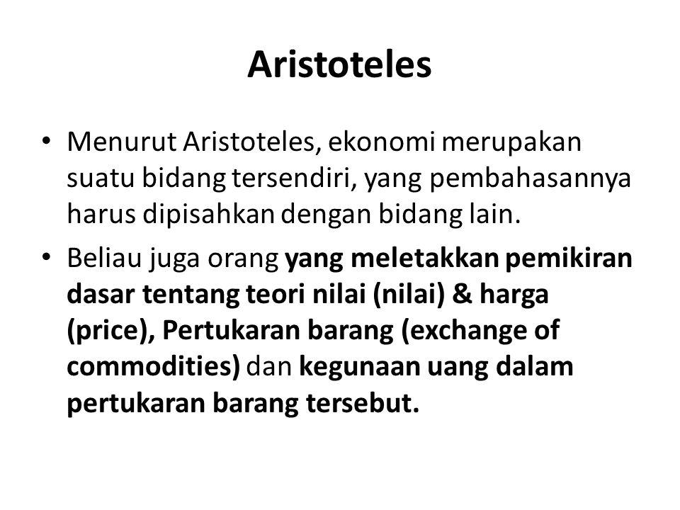 Aristoteles Menurut Aristoteles, ekonomi merupakan suatu bidang tersendiri, yang pembahasannya harus dipisahkan dengan bidang lain. Beliau juga orang