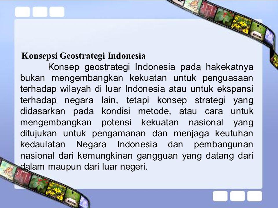 Perkembangan Konsep Geostrategi Indonesia Berikut beberapa tahapan geostrategi Indonesia dari awal pembentukan hingga sekarang : A.Pada awalnya,konsep geostrtegi di indonesia pertama sekali dilontarkan oleh Bung Karno pada tanggal 16 Juni 1948.