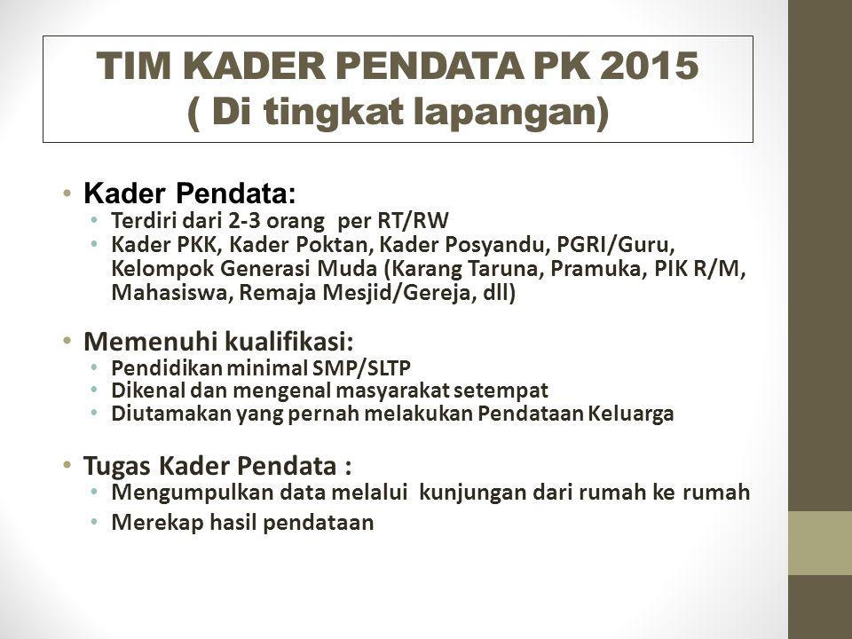 TIM KADER PENDATA PK 2015 ( Di tingkat lapangan) Kader Pendata: Terdiri dari 2-3 orang per RT/RW Kader PKK, Kader Poktan, Kader Posyandu, PGRI/Guru, K