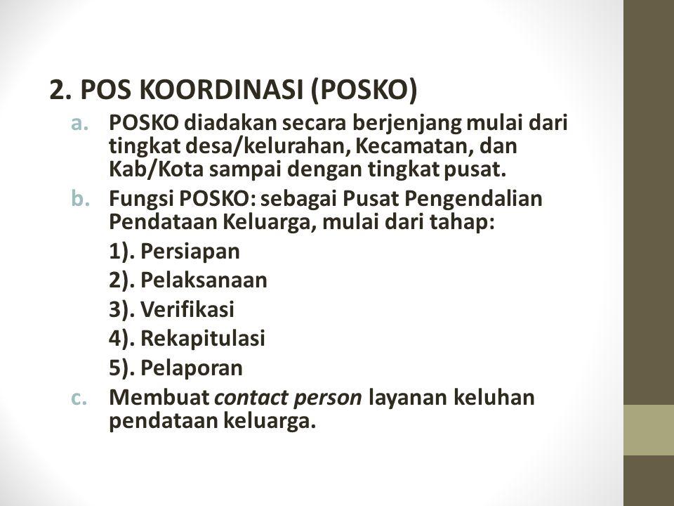2. POS KOORDINASI (POSKO) a.POSKO diadakan secara berjenjang mulai dari tingkat desa/kelurahan, Kecamatan, dan Kab/Kota sampai dengan tingkat pusat. b