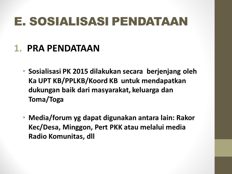 E. SOSIALISASI PENDATAAN 1.PRA PENDATAAN Sosialisasi PK 2015 dilakukan secara berjenjang oleh Ka UPT KB/PPLKB/Koord KB untuk mendapatkan dukungan baik