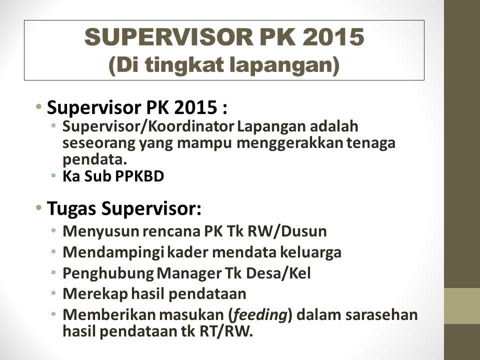 SUPERVISOR PK 2015 (Di tingkat lapangan) Supervisor PK 2015 : Supervisor/Koordinator Lapangan adalah seseorang yang mampu menggerakkan tenaga pendata.