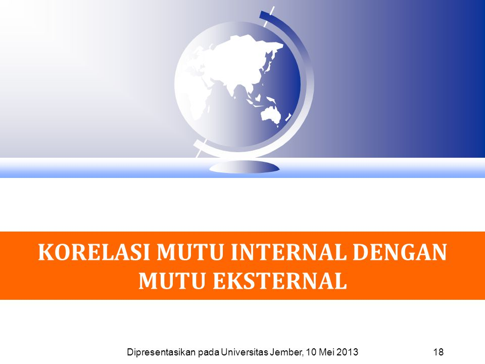 KORELASI MUTU INTERNAL DENGAN MUTU EKSTERNAL 18 Dipresentasikan pada Universitas Jember, 10 Mei 2013