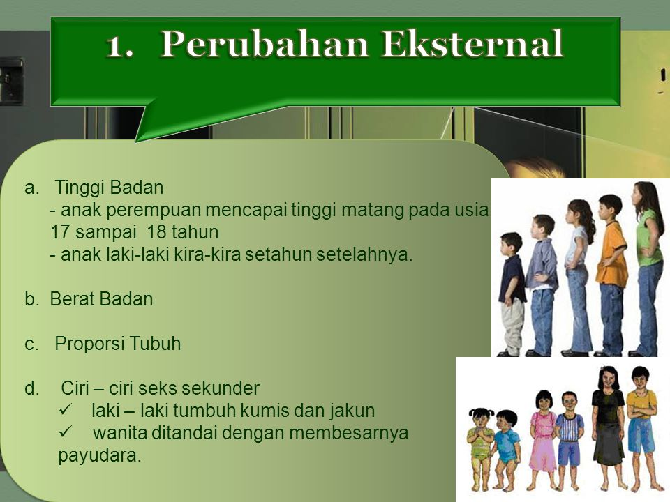 a. Tinggi Badan - anak perempuan mencapai tinggi matang pada usia 17 sampai 18 tahun - anak laki-laki kira-kira setahun setelahnya. b. Berat Badan c.