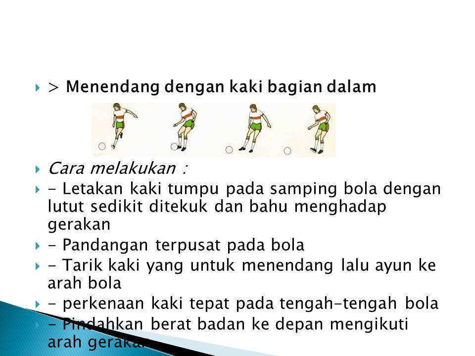  > Menendang dengan kaki bagian dalam  Cara melakukan :  - Letakan kaki tumpu pada samping bola dengan lutut sedikit ditekuk dan bahu menghadap gerakan  - Pandangan terpusat pada bola  - Tarik kaki yang untuk menendang lalu ayun ke arah bola  - perkenaan kaki tepat pada tengah-tengah bola  - Pindahkan berat badan ke depan mengikuti arah gerakan.