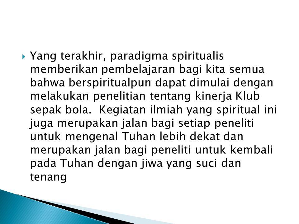  Yang terakhir, paradigma spiritualis memberikan pembelajaran bagi kita semua bahwa berspiritualpun dapat dimulai dengan melakukan penelitian tentang kinerja Klub sepak bola.