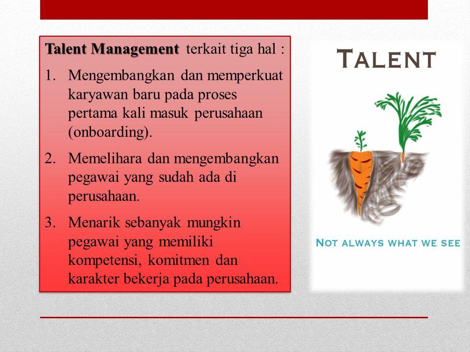 Talent Management Talent Management terkait tiga hal : 1.Mengembangkan dan memperkuat karyawan baru pada proses pertama kali masuk perusahaan (onboard