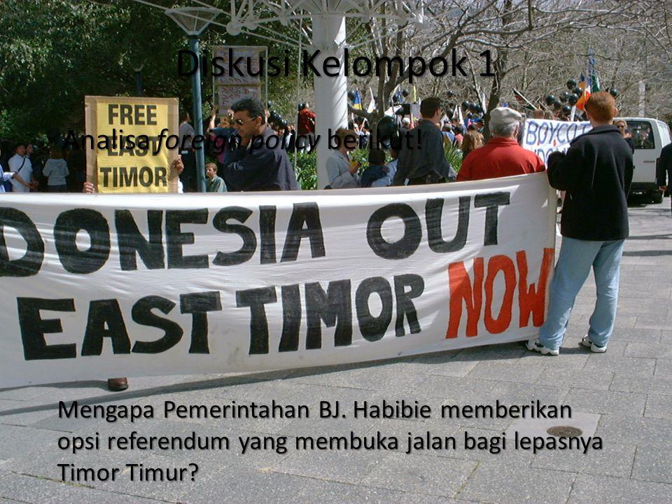 Diskusi Kelompok 1 Analisa foreign policy berikut! Mengapa Pemerintahan BJ. Habibie memberikan opsi referendum yang membuka jalan bagi lepasnya Timor