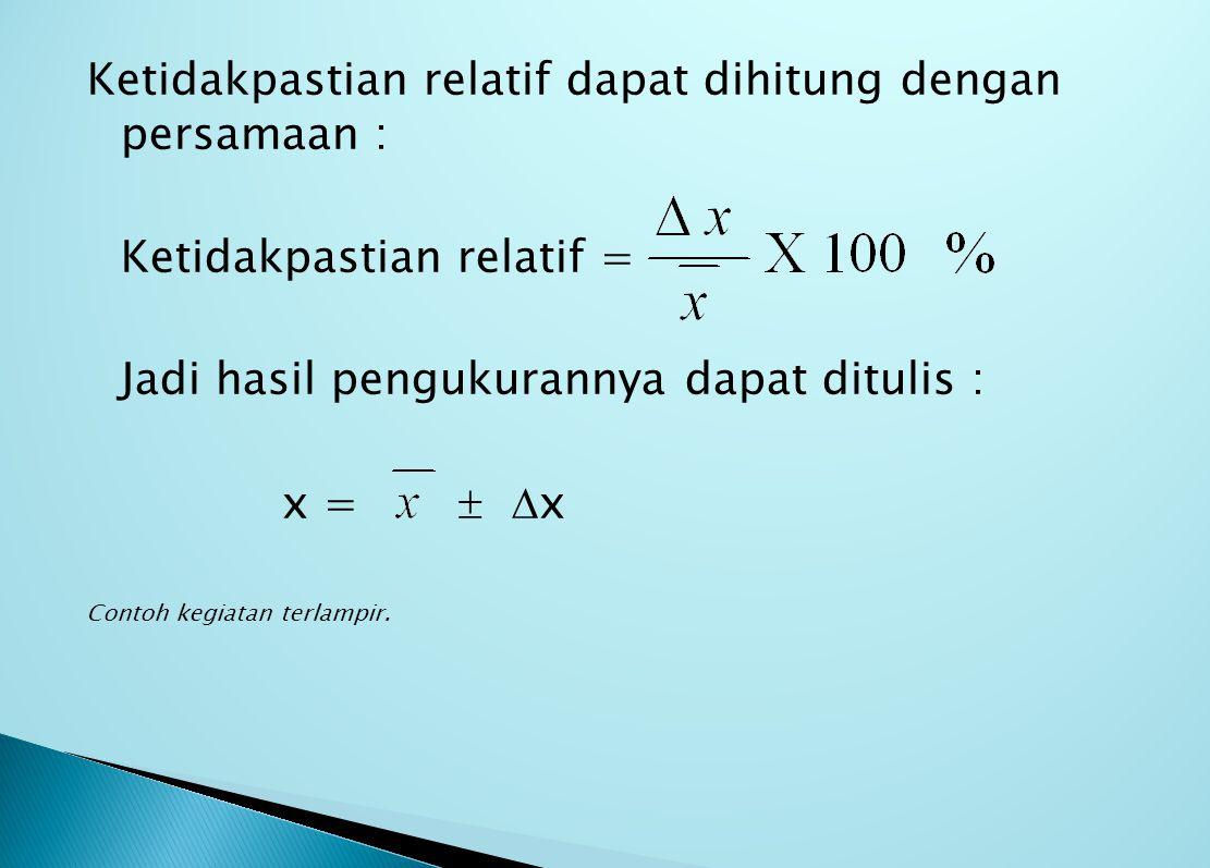Ketidakpastian relatif dapat dihitung dengan persamaan : Ketidakpastian relatif = Jadi hasil pengukurannya dapat ditulis : x =   x Contoh kegiatan terlampir.
