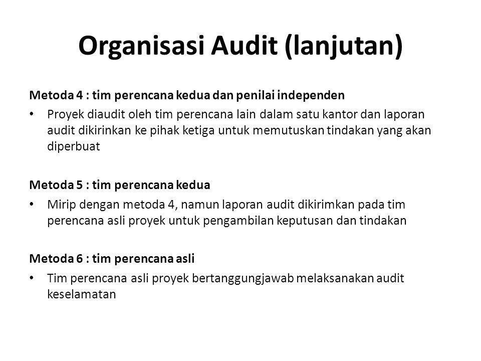 Organisasi Audit (lanjutan) Metoda 4 : tim perencana kedua dan penilai independen Proyek diaudit oleh tim perencana lain dalam satu kantor dan laporan audit dikirinkan ke pihak ketiga untuk memutuskan tindakan yang akan diperbuat Metoda 5 : tim perencana kedua Mirip dengan metoda 4, namun laporan audit dikirimkan pada tim perencana asli proyek untuk pengambilan keputusan dan tindakan Metoda 6 : tim perencana asli Tim perencana asli proyek bertanggungjawab melaksanakan audit keselamatan