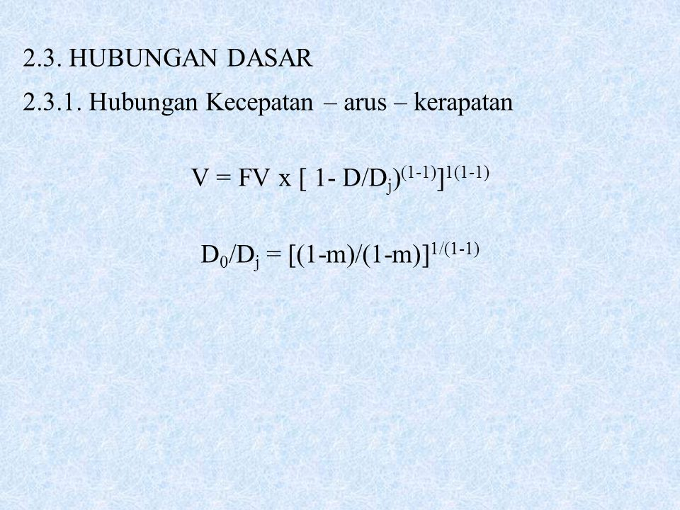 2.3. HUBUNGAN DASAR 2.3.1. Hubungan Kecepatan – arus – kerapatan V = FV x [ 1- D/D j ) (1-1) ] 1(1-1) D 0 /D j = [(1-m)/(1-m)] 1/(1-1)