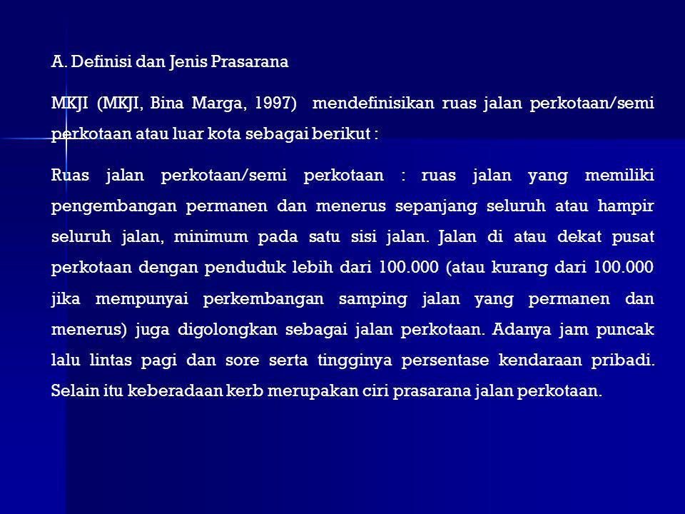 A. Definisi dan Jenis Prasarana MKJI (MKJI, Bina Marga, 1997) mendefinisikan ruas jalan perkotaan/semi perkotaan atau luar kota sebagai berikut : Ruas