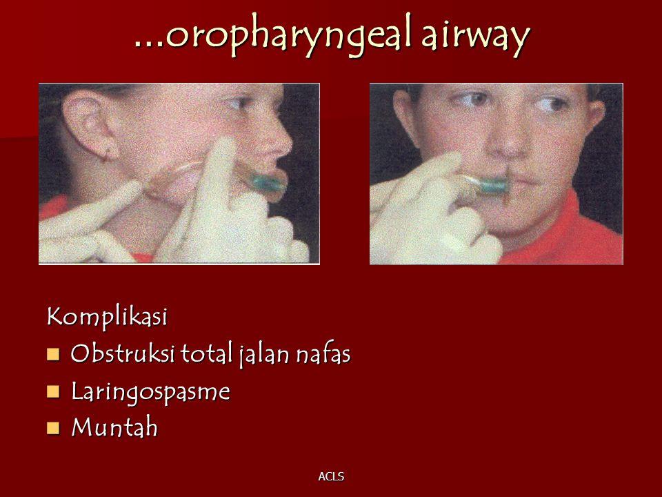 ACLS … oropharyngeal airway Komplikasi Obstruksi total jalan nafas Obstruksi total jalan nafas Laringospasme Laringospasme Muntah Muntah