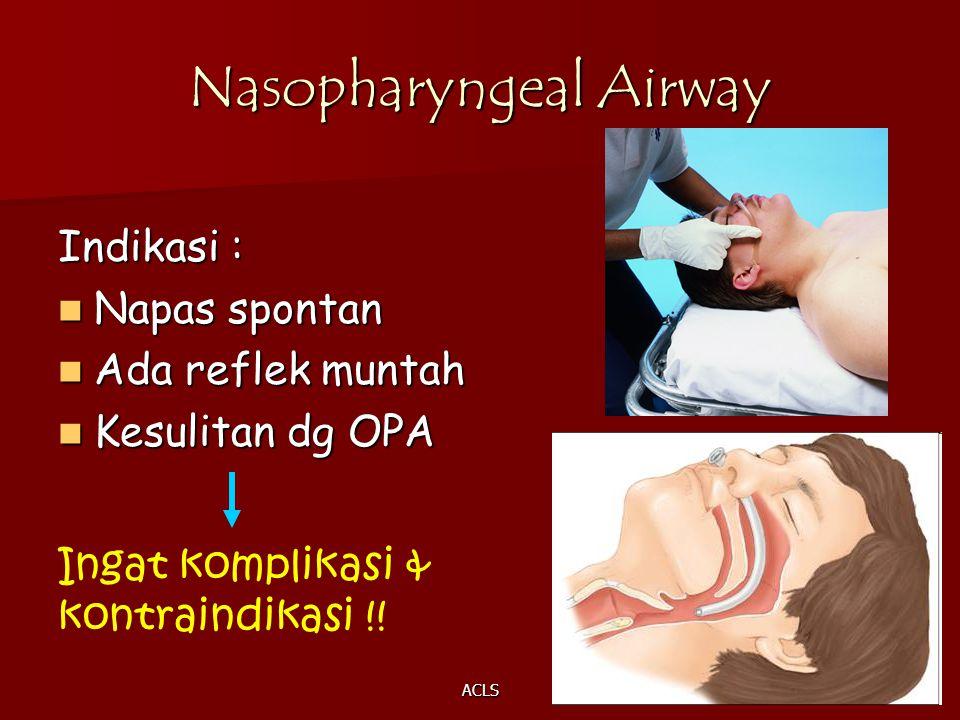 ACLS Nasopharyngeal Airway Indikasi : Napas spontan Napas spontan Ada reflek muntah Ada reflek muntah Kesulitan dg OPA Kesulitan dg OPA Ingat komplika