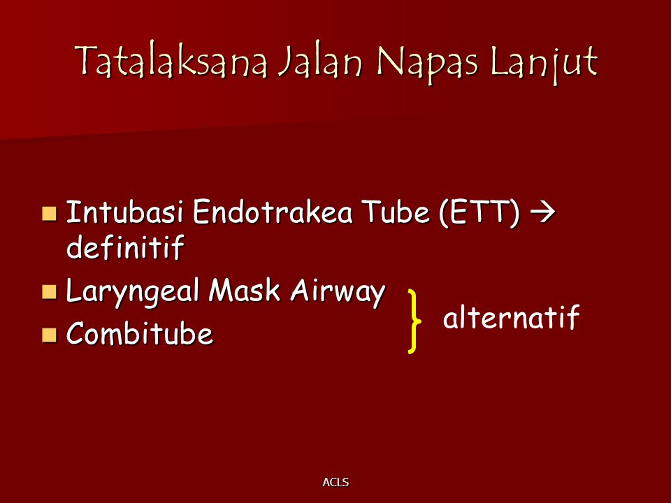 ACLS Tatalaksana Jalan Napas Lanjut Intubasi Endotrakea Tube (ETT)  definitif Intubasi Endotrakea Tube (ETT)  definitif Laryngeal Mask Airway Laryng