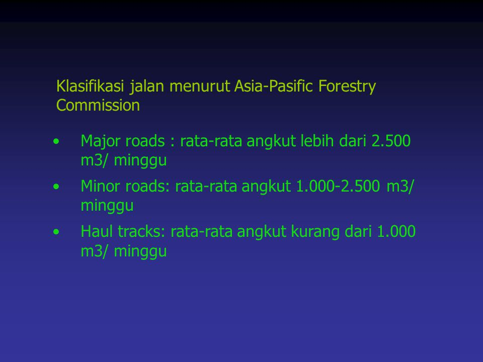 Klasifikasi jalan menurut Asia-Pasific Forestry Commission Major roads : rata-rata angkut lebih dari 2.500 m3/ minggu Minor roads: rata-rata angkut 1.