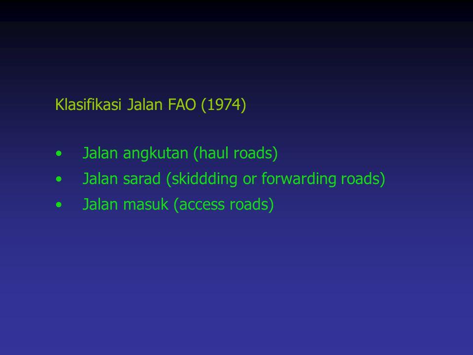 Klasifikasi Jalan FAO (1974) Jalan angkutan (haul roads) Jalan sarad (skiddding or forwarding roads) Jalan masuk (access roads)