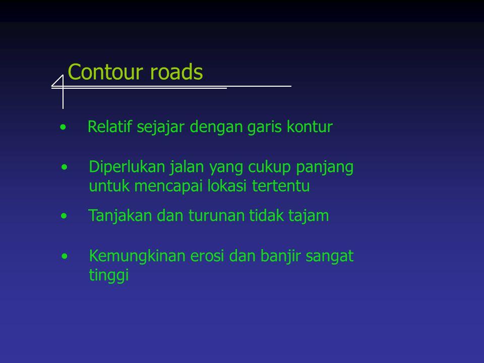 Contour roads Relatif sejajar dengan garis kontur Kemungkinan erosi dan banjir sangat tinggi Tanjakan dan turunan tidak tajam Diperlukan jalan yang cu
