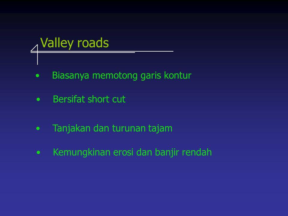 Valley roads Biasanya memotong garis kontur Kemungkinan erosi dan banjir rendah Tanjakan dan turunan tajam Bersifat short cut