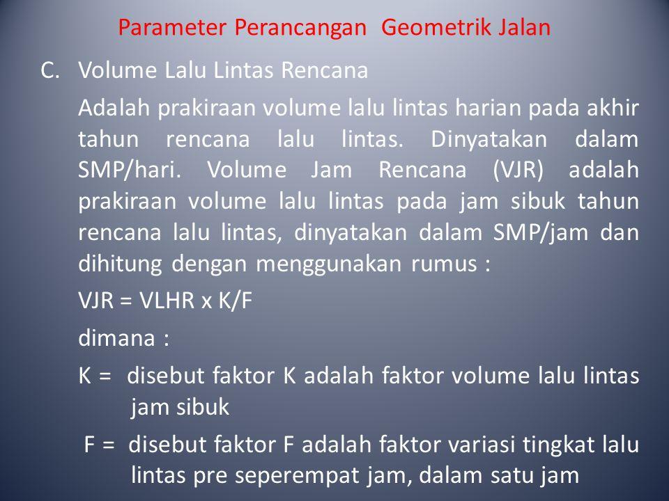 Parameter Perancangan Geometrik Jalan C.Volume Lalu Lintas Rencana Adalah prakiraan volume lalu lintas harian pada akhir tahun rencana lalu lintas. Di