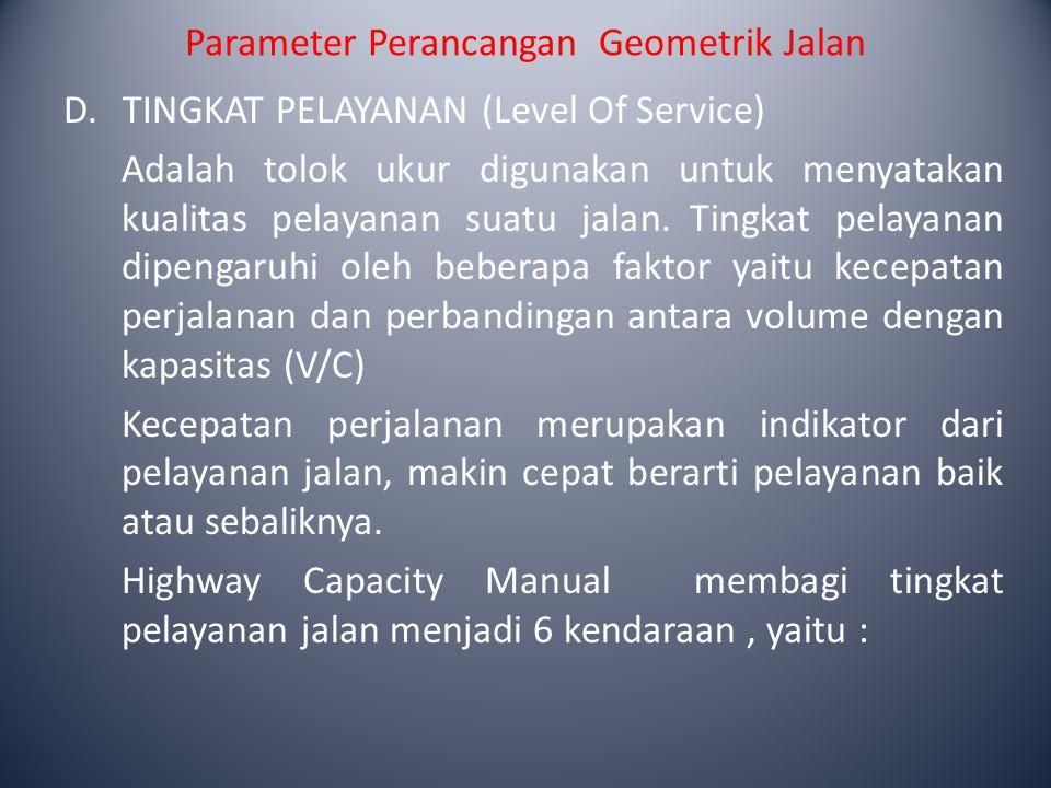 Parameter Perancangan Geometrik Jalan D.TINGKAT PELAYANAN (Level Of Service) Adalah tolok ukur digunakan untuk menyatakan kualitas pelayanan suatu jal