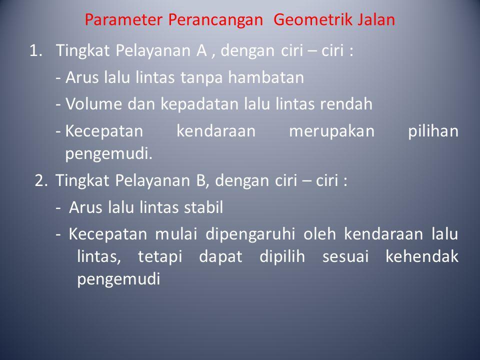 Parameter Perancangan Geometrik Jalan 1.Tingkat Pelayanan A, dengan ciri – ciri : - Arus lalu lintas tanpa hambatan - Volume dan kepadatan lalu lintas