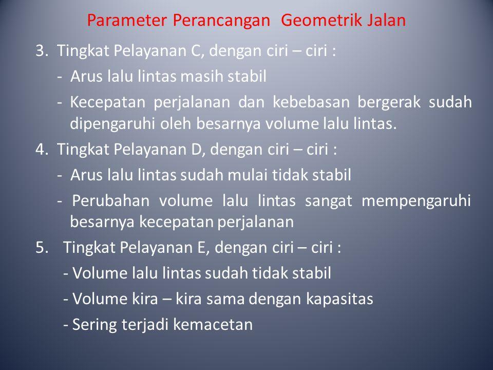 Parameter Perancangan Geometrik Jalan 3.Tingkat Pelayanan C, dengan ciri – ciri : - Arus lalu lintas masih stabil -Kecepatan perjalanan dan kebebasan