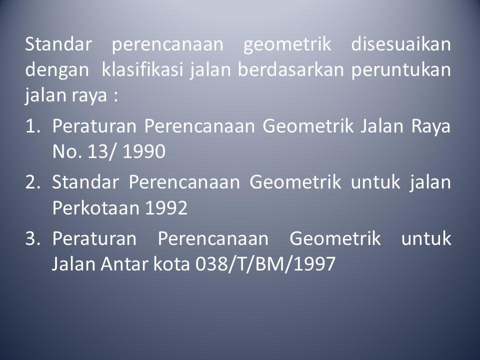 Standar perencanaan geometrik disesuaikan dengan klasifikasi jalan berdasarkan peruntukan jalan raya : 1.Peraturan Perencanaan Geometrik Jalan Raya No