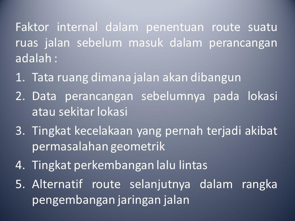 Faktor internal dalam penentuan route suatu ruas jalan sebelum masuk dalam perancangan adalah : 1.Tata ruang dimana jalan akan dibangun 2.Data peranca