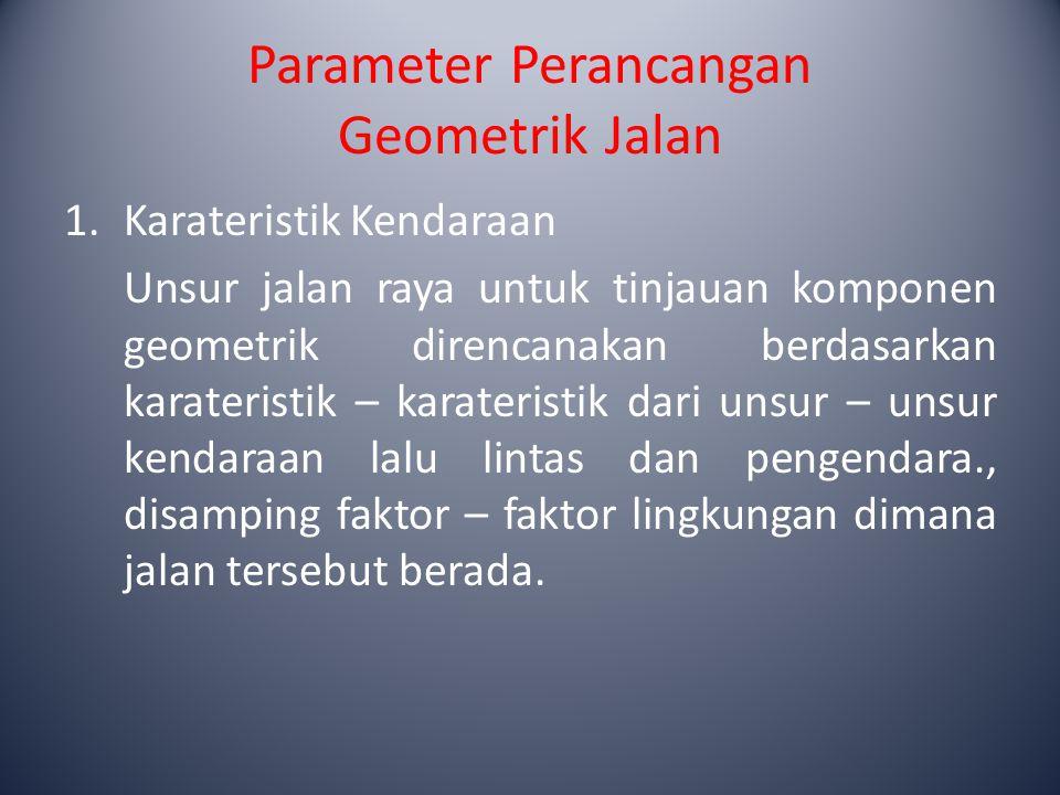 Parameter Perancangan Geometrik Jalan Beberapa parameter perencanaan geometrik dari unsur karateristik kendaraan antara lain : A.Dimensi Kendaraan Rencana Kendaraan rencana adalah kendaran yang dimensi dan radius putarnya dipakai sebagai acuan dalam perencanaan geometrik.