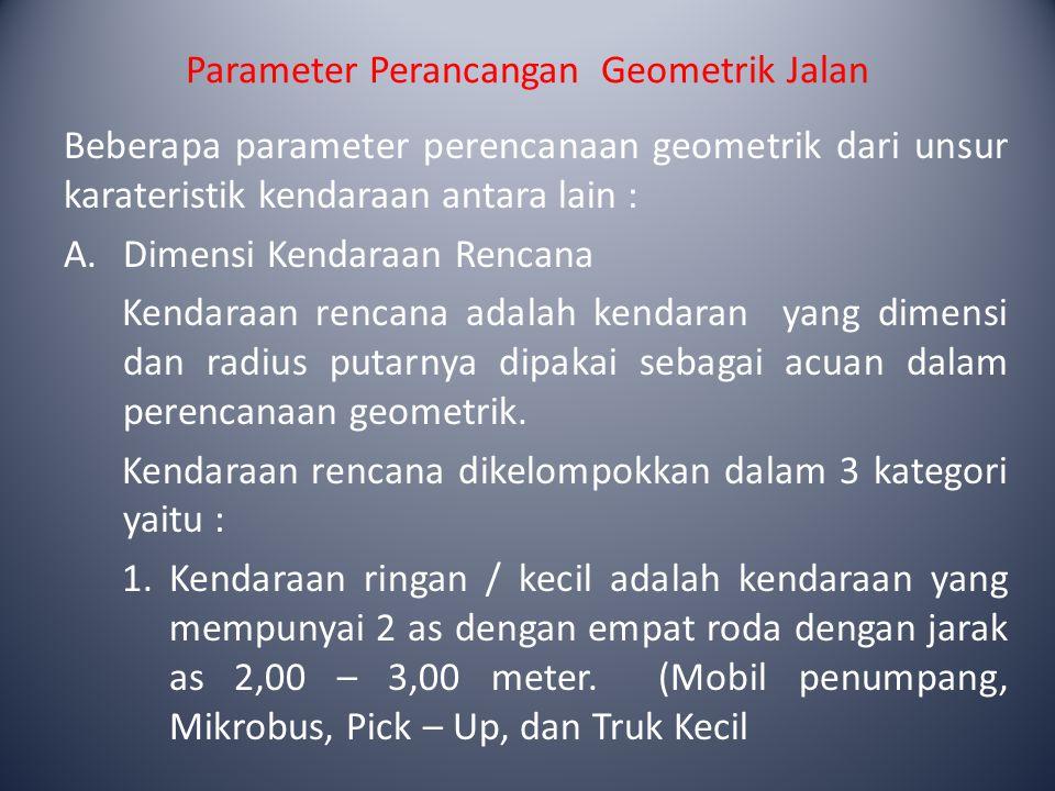 Parameter Perancangan Geometrik Jalan 2.Kendaraan sedang adalah kendaraan yang mempunyai dua as gandar, dengan jarak as 3,5 – 5,00 meter.