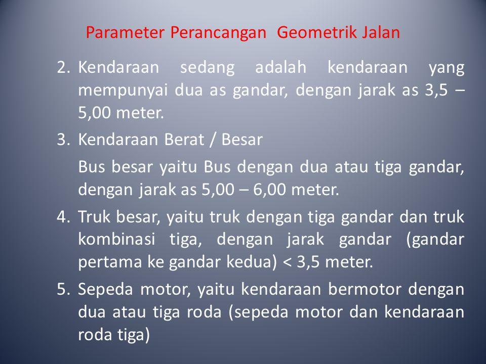 Parameter Perancangan Geometrik Jalan 2.Kendaraan sedang adalah kendaraan yang mempunyai dua as gandar, dengan jarak as 3,5 – 5,00 meter. 3.Kendaraan