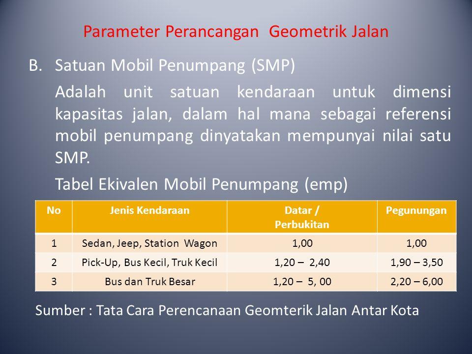 Parameter Perancangan Geometrik Jalan B. Satuan Mobil Penumpang (SMP) Adalah unit satuan kendaraan untuk dimensi kapasitas jalan, dalam hal mana sebag