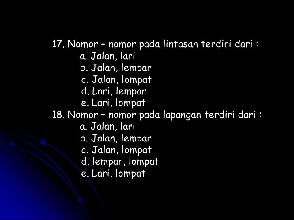 17. Nomor – nomor pada lintasan terdiri dari : a. Jalan, lari b. Jalan, lempar c. Jalan, lompat d. Lari, lempar e. Lari, lompat 18. Nomor – nomor pada