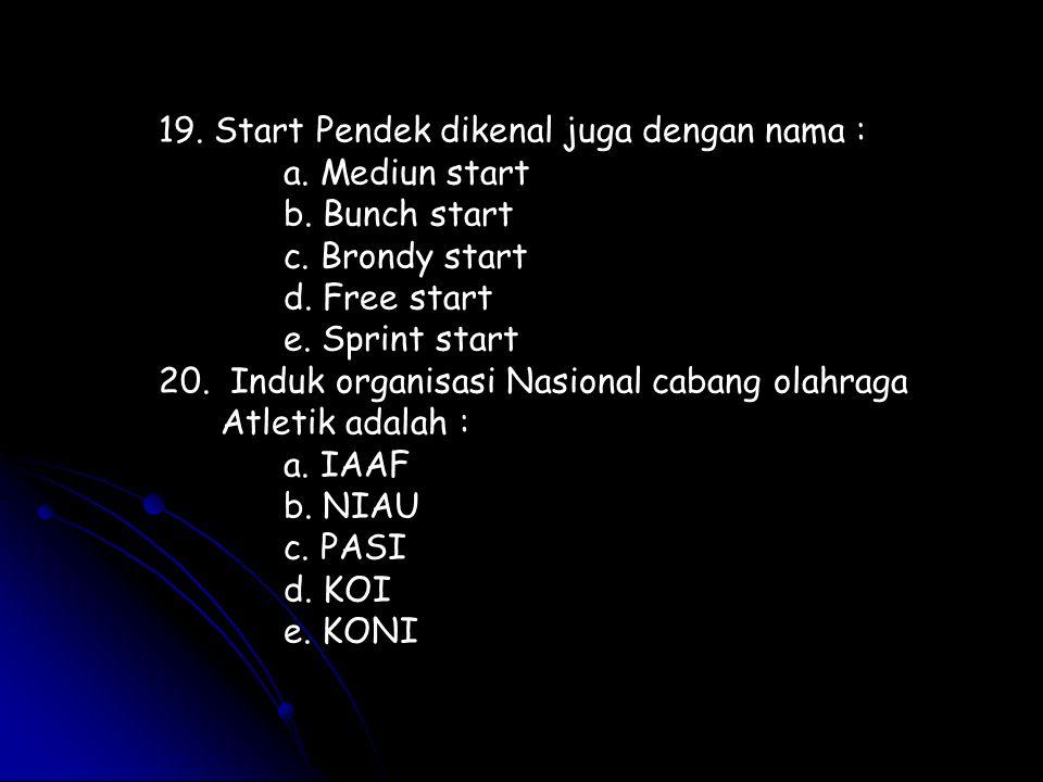 19. Start Pendek dikenal juga dengan nama : a. Mediun start b. Bunch start c. Brondy start d. Free start e. Sprint start 20. Induk organisasi Nasional