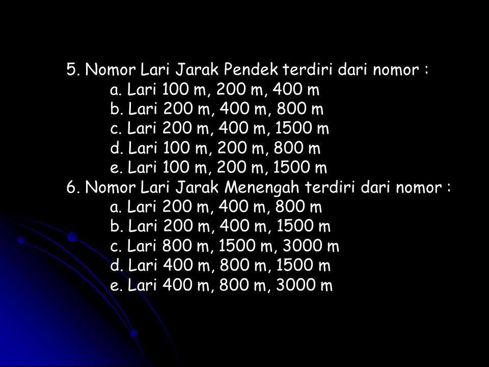 5. Nomor Lari Jarak Pendek terdiri dari nomor : a. Lari 100 m, 200 m, 400 m b. Lari 200 m, 400 m, 800 m c. Lari 200 m, 400 m, 1500 m d. Lari 100 m, 20