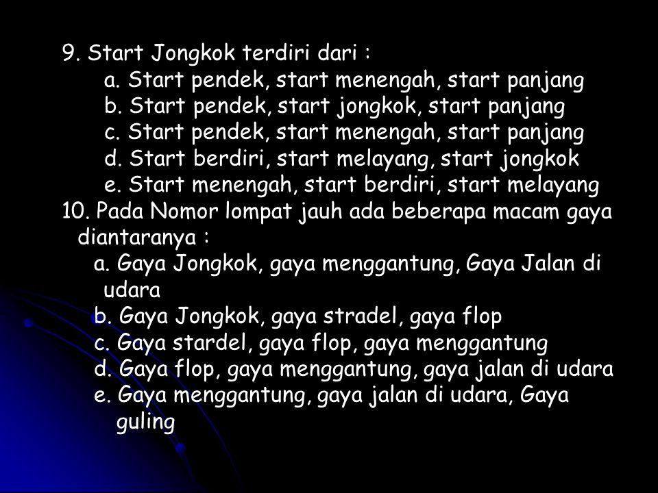 9. Start Jongkok terdiri dari : a. Start pendek, start menengah, start panjang b. Start pendek, start jongkok, start panjang c. Start pendek, start me