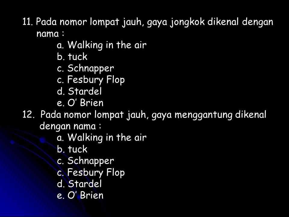 11. Pada nomor lompat jauh, gaya jongkok dikenal dengan nama : a. Walking in the air b. tuck c. Schnapper c. Fesbury Flop d. Stardel e. O' Brien 12. P