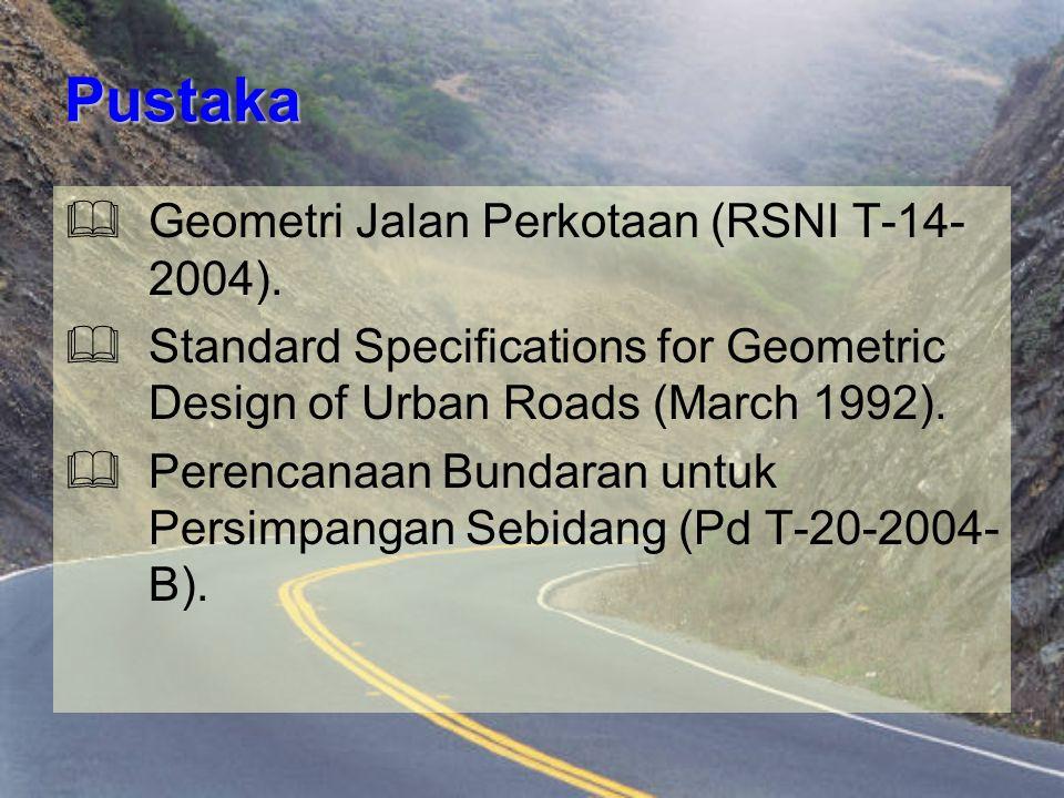 Pustaka  Geometri Jalan Perkotaan (RSNI T-14- 2004).  Standard Specifications for Geometric Design of Urban Roads (March 1992).  Perencanaan Bundar