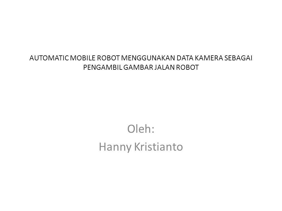 AUTOMATIC MOBILE ROBOT MENGGUNAKAN DATA KAMERA SEBAGAI PENGAMBIL GAMBAR JALAN ROBOT Oleh: Hanny Kristianto