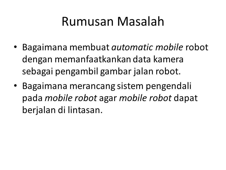 Rumusan Masalah Bagaimana membuat automatic mobile robot dengan memanfaatkankan data kamera sebagai pengambil gambar jalan robot. Bagaimana merancang