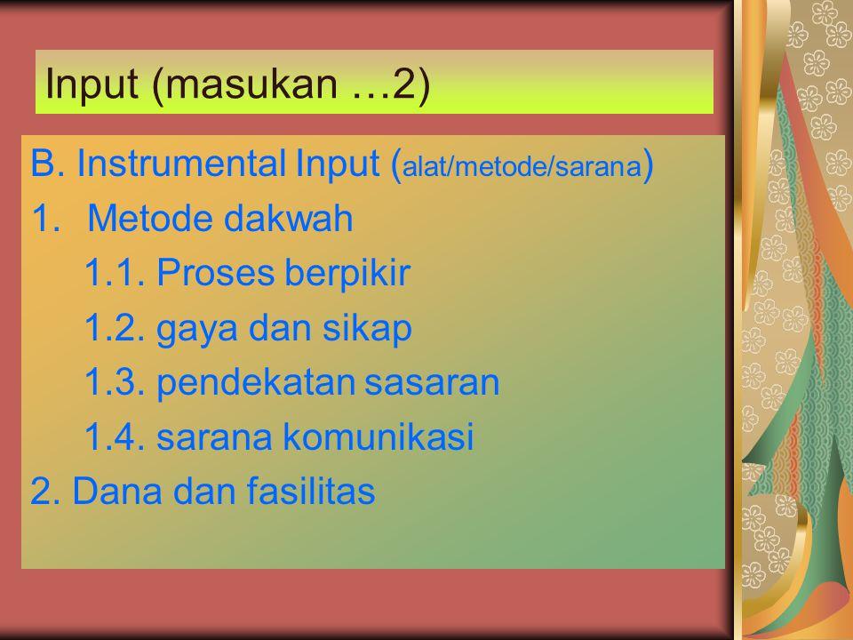 Input (masukan …2) B. Instrumental Input ( alat/metode/sarana ) 1.Metode dakwah 1.1. Proses berpikir 1.2. gaya dan sikap 1.3. pendekatan sasaran 1.4.