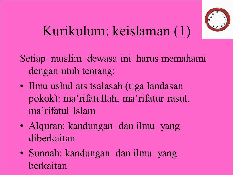 Kurikulum: keislaman (1) Setiap muslim dewasa ini harus memahami dengan utuh tentang: Ilmu ushul ats tsalasah (tiga landasan pokok): ma'rifatullah, ma'rifatur rasul, ma'rifatul Islam Alquran: kandungan dan ilmu yang diberkaitan Sunnah: kandungan dan ilmu yang berkaitan Ilmu Ushul figh Ilmu al aqoid, akhlak dan figh