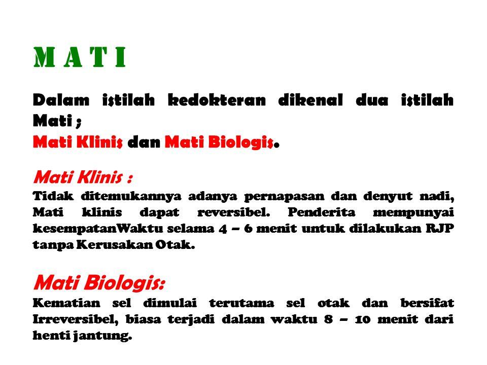 M A T I Dalam istilah kedokteran dikenal dua istilah Mati ; Mati Klinis dan Mati Biologis. Mati Klinis : Tidak ditemukannya adanya pernapasan dan deny