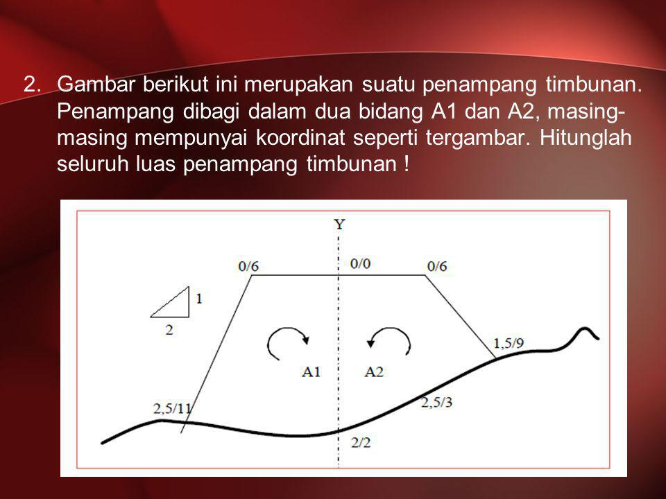 2.Gambar berikut ini merupakan suatu penampang timbunan. Penampang dibagi dalam dua bidang A1 dan A2, masing- masing mempunyai koordinat seperti terga