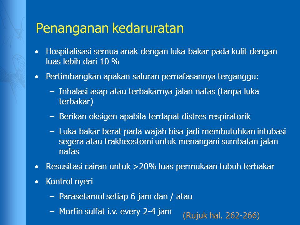 Penanganan kedaruratan (Rujuk hal. 262-266) Hospitalisasi semua anak dengan luka bakar pada kulit dengan luas lebih dari 10 % Pertimbangkan apakan sal