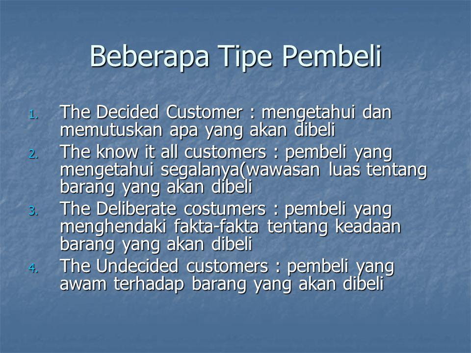 Beberapa Tipe Pembeli 1. The Decided Customer : mengetahui dan memutuskan apa yang akan dibeli 2. The know it all customers : pembeli yang mengetahui