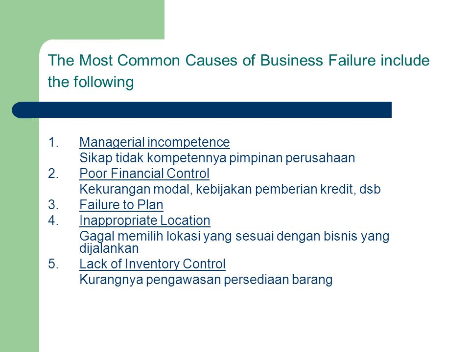 The Most Common Causes of Business Failure include the following 1.Managerial incompetence Sikap tidak kompetennya pimpinan perusahaan 2.Poor Financia