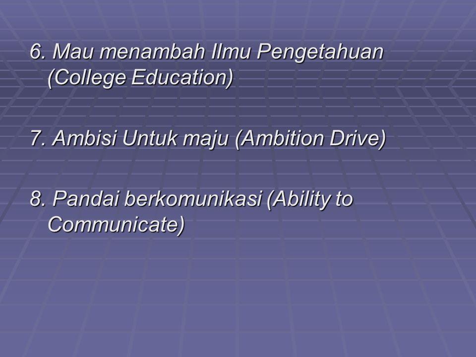6. Mau menambah Ilmu Pengetahuan (College Education) 7. Ambisi Untuk maju (Ambition Drive) 8. Pandai berkomunikasi (Ability to Communicate)