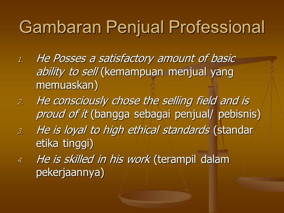 Gambaran Penjual Professional 1. He Posses a satisfactory amount of basic ability to sell (kemampuan menjual yang memuaskan) 2. He consciously chose t